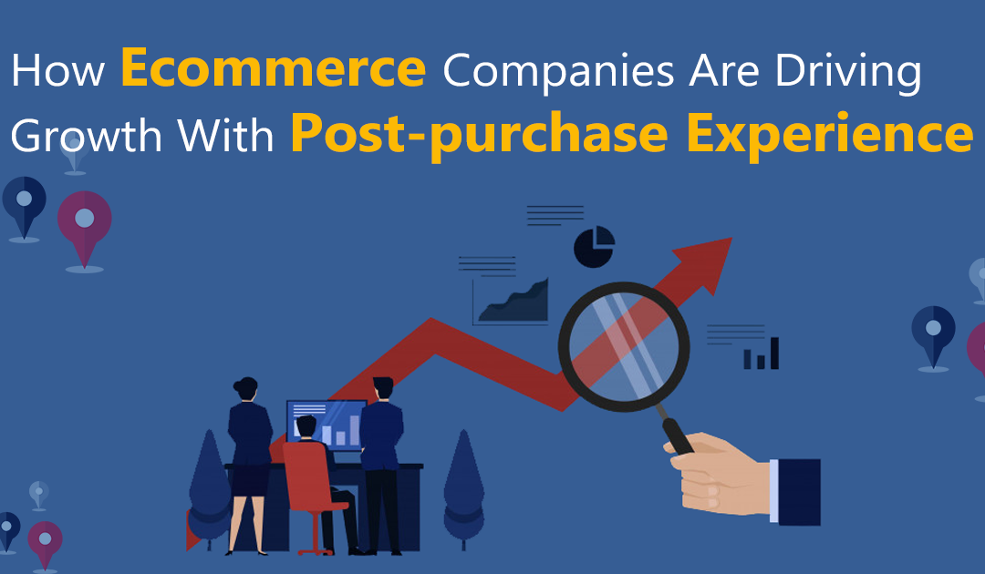 How E-commerce Companies Are Driving Growth With Post-purchase Experience